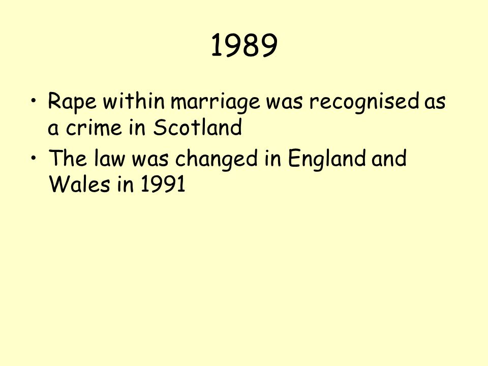 1989 Rape within marriage was recognised as a crime in Scotland The law was changed in England and Wales in 1991