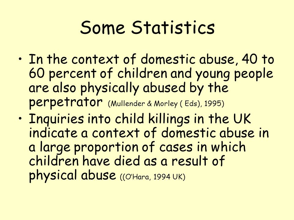 Some Statistics In the context of domestic abuse, 40 to 60 percent of children and young people are also physically abused by the perpetrator (Mullend