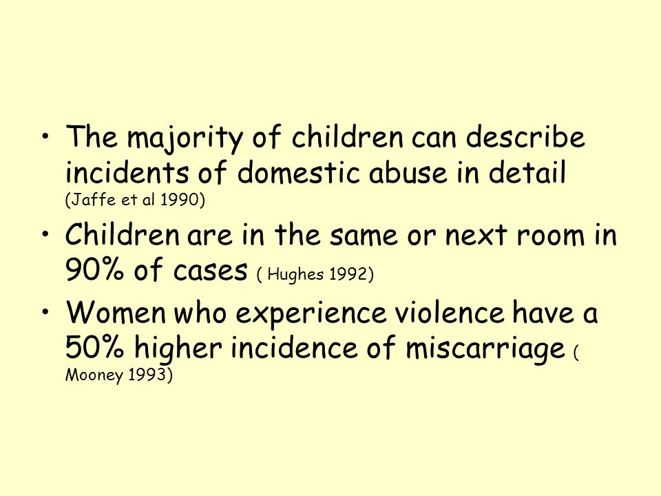 The majority of children can describe incidents of domestic abuse in detail (Jaffe et al 1990) Children are in the same or next room in 90% of cases (