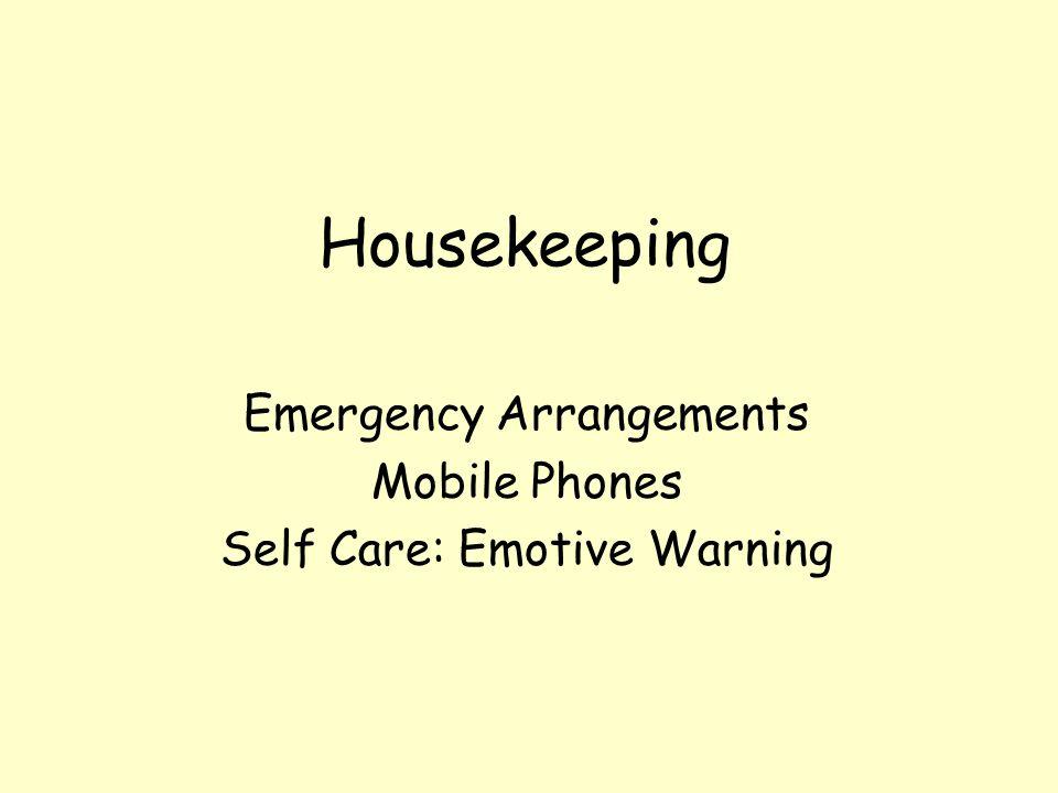 Housekeeping Emergency Arrangements Mobile Phones Self Care: Emotive Warning