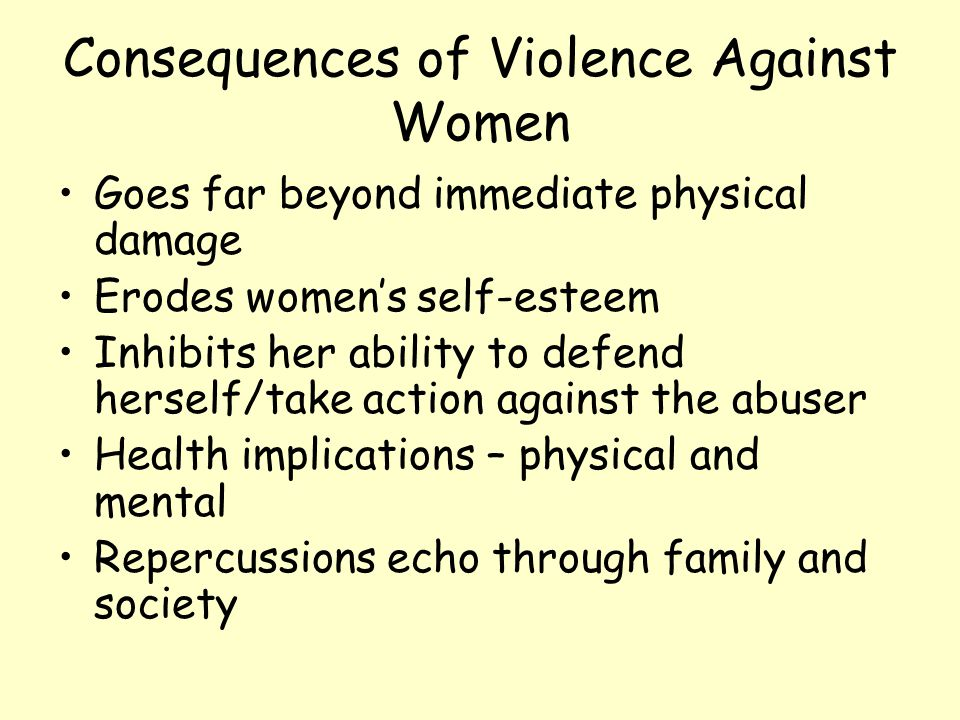 Consequences of Violence Against Women Goes far beyond immediate physical damage Erodes women's self-esteem Inhibits her ability to defend herself/tak