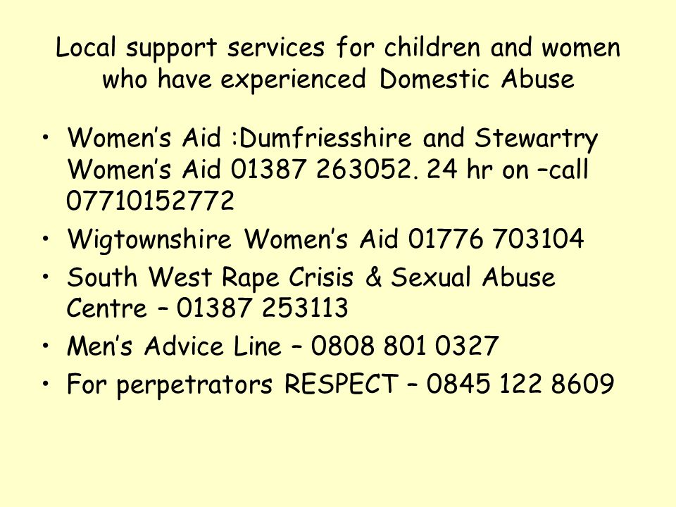 Local support services for children and women who have experienced Domestic Abuse Women's Aid :Dumfriesshire and Stewartry Women's Aid 01387 263052. 2