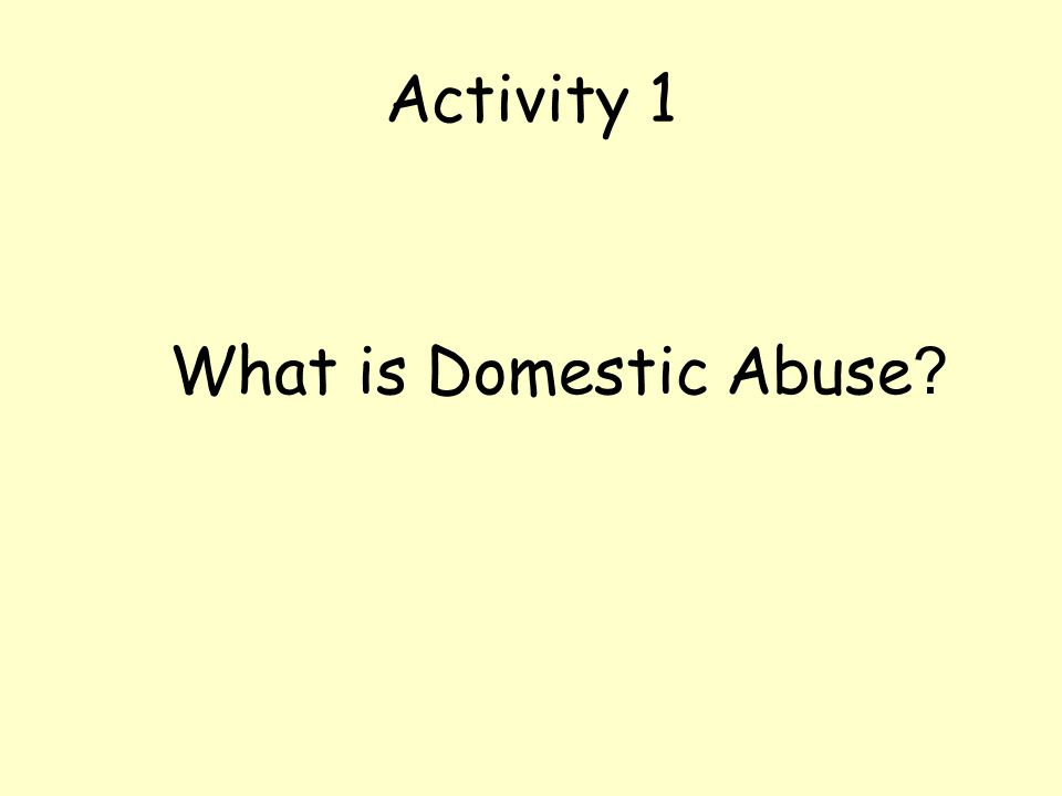 Activity 1 What is Domestic Abuse ?