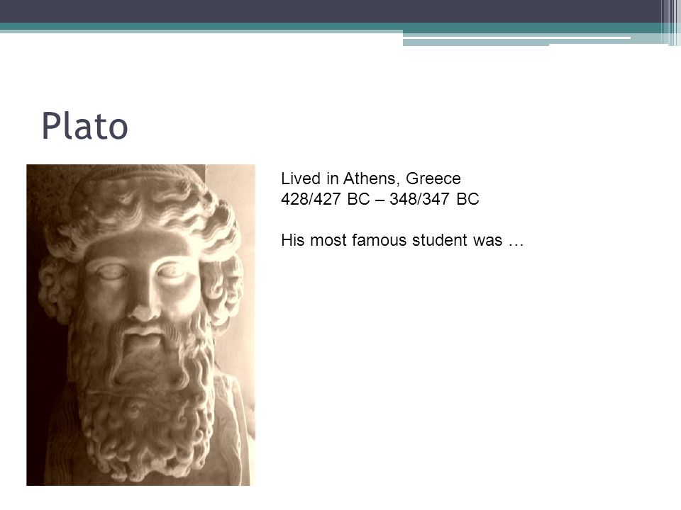 Plato Lived in Athens, Greece 428/427 BC – 348/347 BC His most famous student was …
