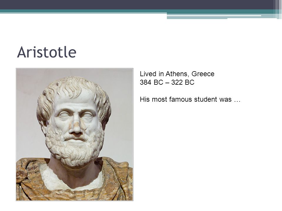 Aristotle Lived in Athens, Greece 384 BC – 322 BC His most famous student was …
