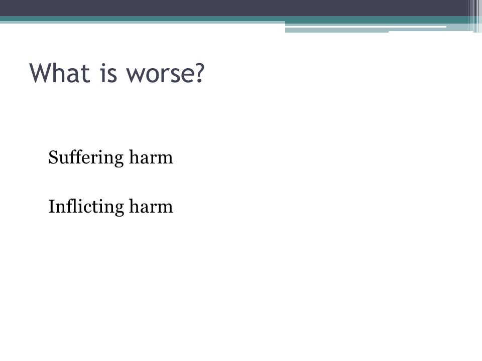 What is worse Suffering harm Inflicting harm