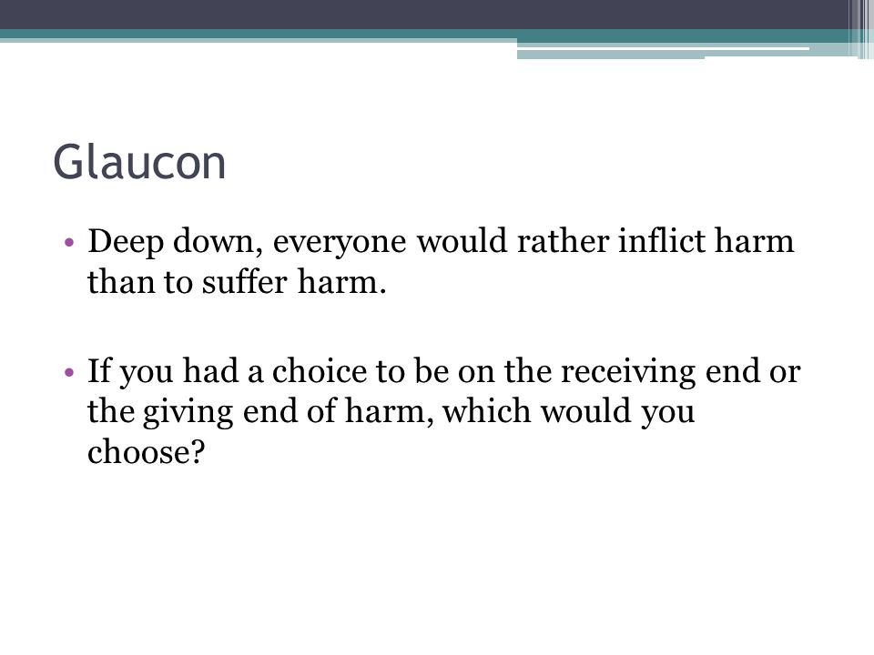 Glaucon Deep down, everyone would rather inflict harm than to suffer harm.