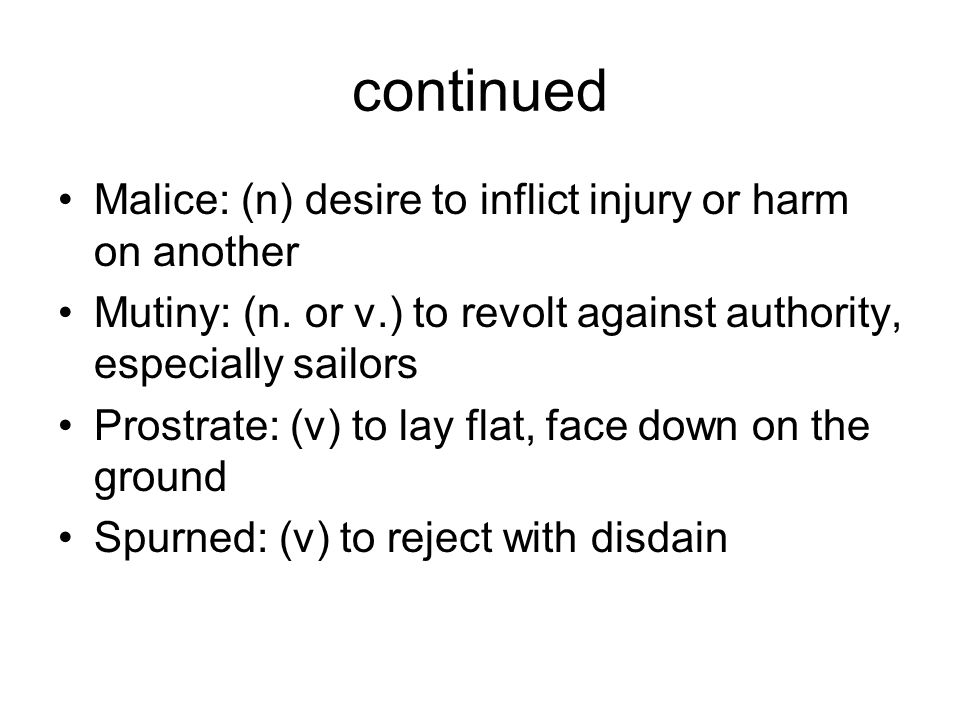 continued Malice: (n) desire to inflict injury or harm on another Mutiny: (n. or v.) to revolt against authority, especially sailors Prostrate: (v) to