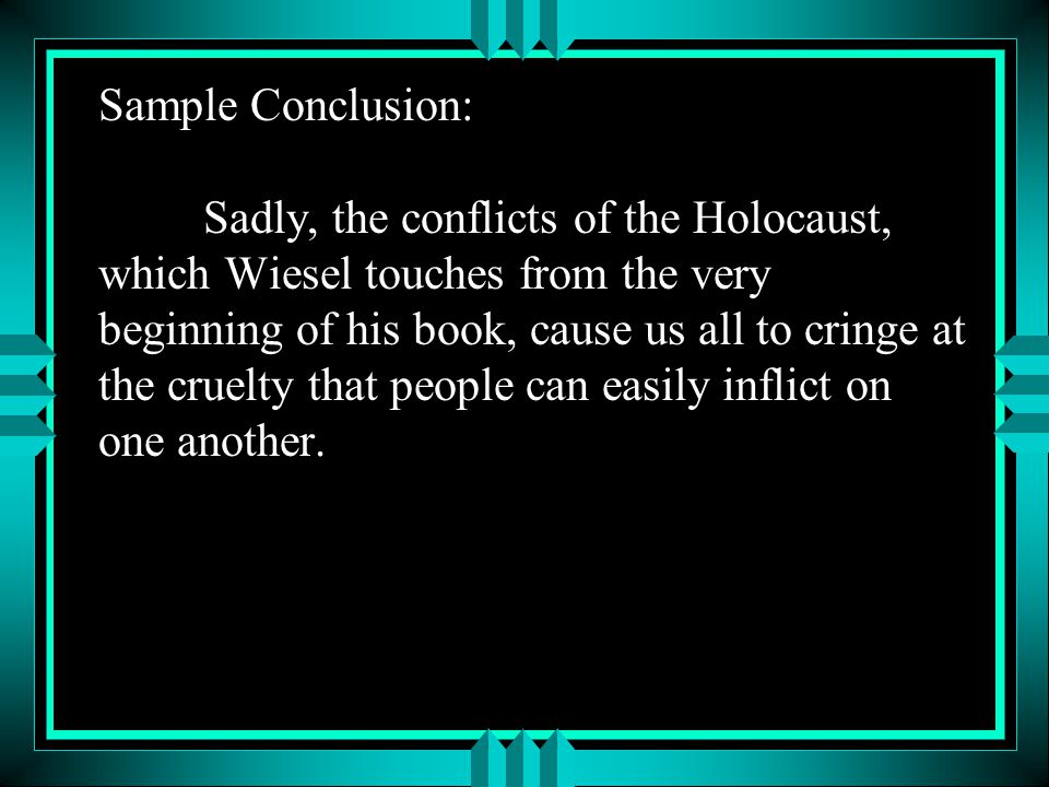 Sample Conclusion: Sadly, the conflicts of the Holocaust, which Wiesel touches from the very beginning of his book, cause us all to cringe at the cruelty that people can easily inflict on one another.