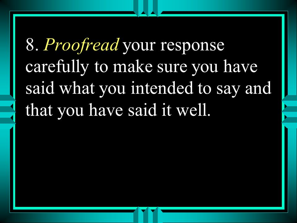 8. Proofread your response carefully to make sure you have said what you intended to say and that you have said it well.