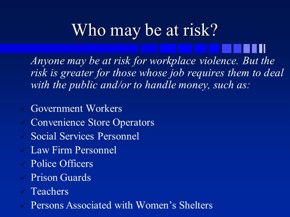 Who may be at risk? Anyone may be at risk for workplace violence. But the risk is greater for those whose job requires them to deal with the public an