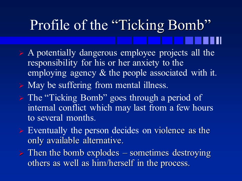 """Ticking Bomb"" Profile of the ""Ticking Bomb""   A potentially dangerous employee projects all the responsibility for his or her anxiety to the employ"