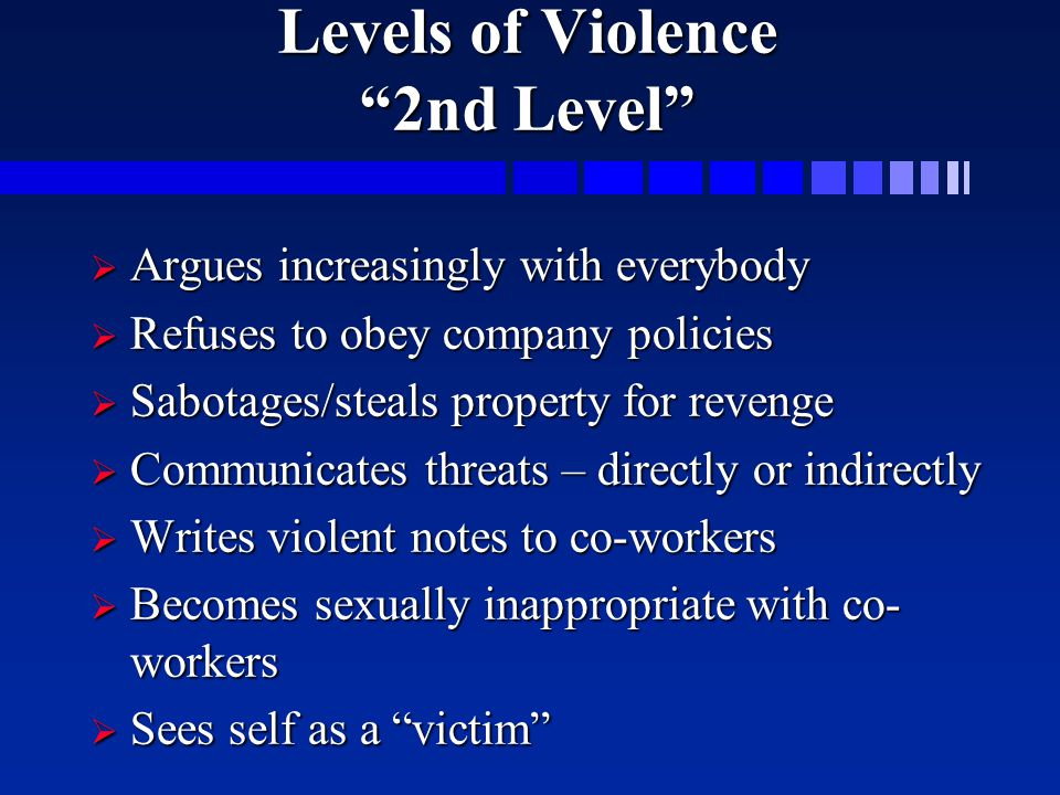 "Levels of Violence ""2nd Level""  Argues increasingly with everybody  Refuses to obey company policies  Sabotages/steals property for revenge  Commu"