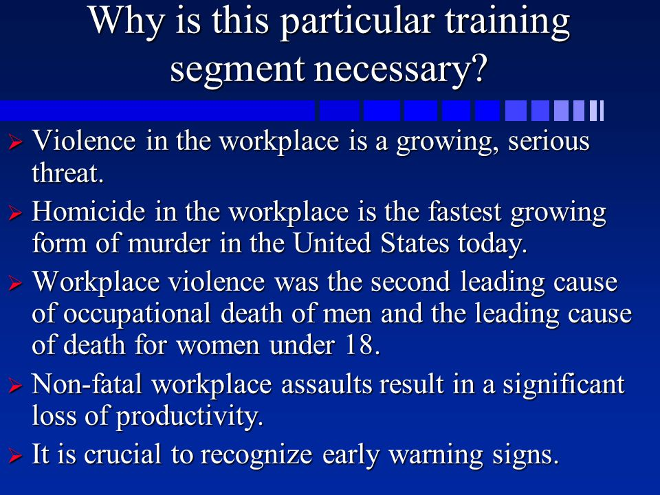 Why is this particular training segment necessary?  V iolence in the workplace is a growing, serious threat.  Homicide in the workplace is the faste