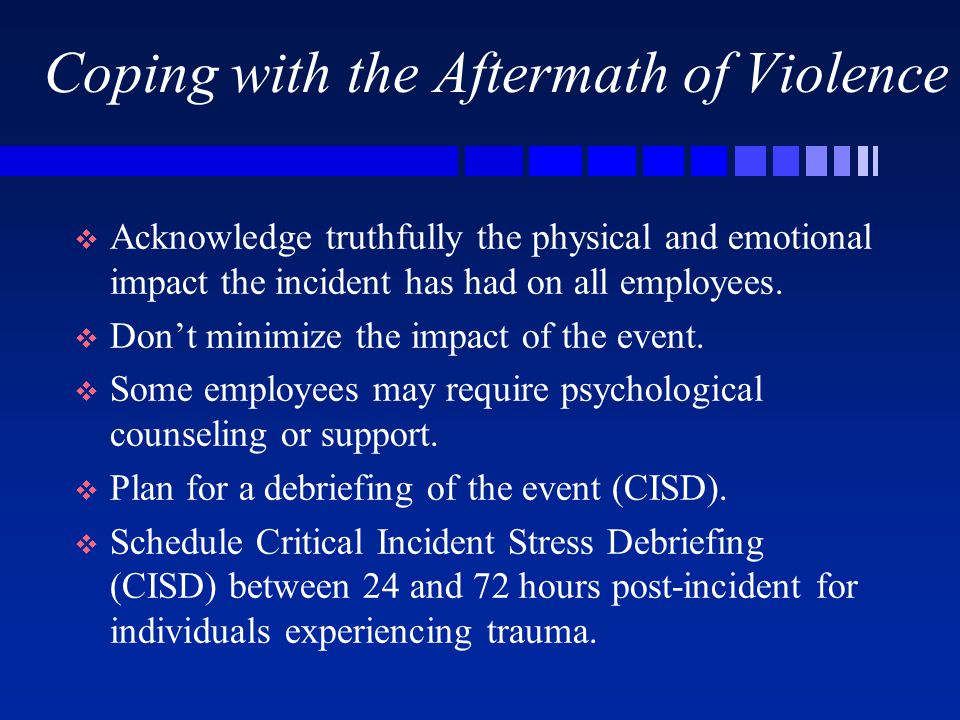 Coping with the Aftermath of Violence   Acknowledge truthfully the physical and emotional impact the incident has had on all employees.   Don't mi