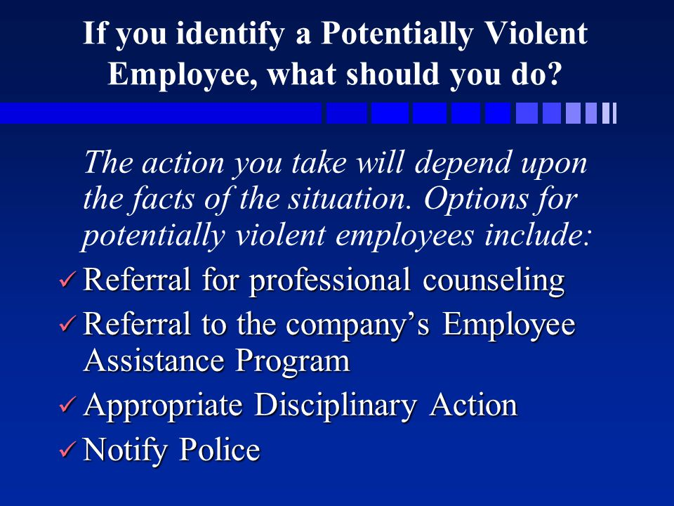 If you identify a Potentially Violent Employee, what should you do? The action you take will depend upon the facts of the situation. Options for poten