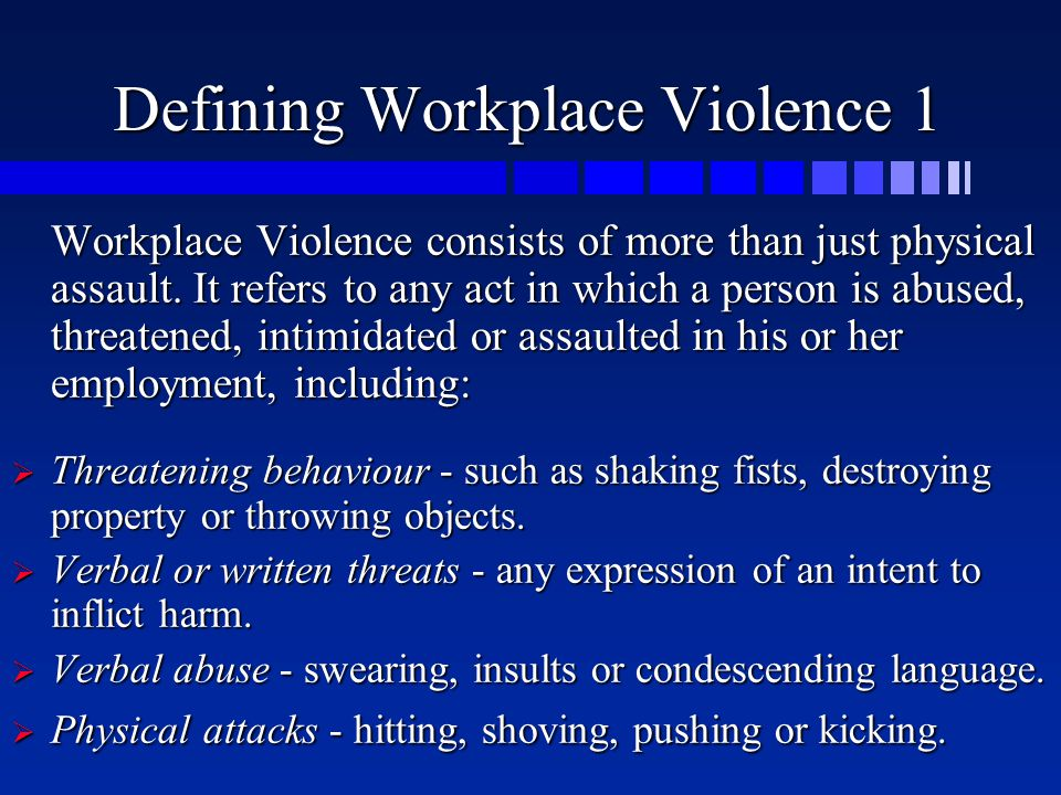 Defining Workplace Violence 1 Workplace Violence consists of more than just physical assault. It refers to any act in which a person is abused, threat