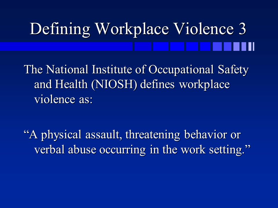 Defining Workplace Violence 3 The National Institute of Occupational Safety and Health (NIOSH) defines workplace violence as: A physical assault, threatening behavior or verbal abuse occurring in the work setting.