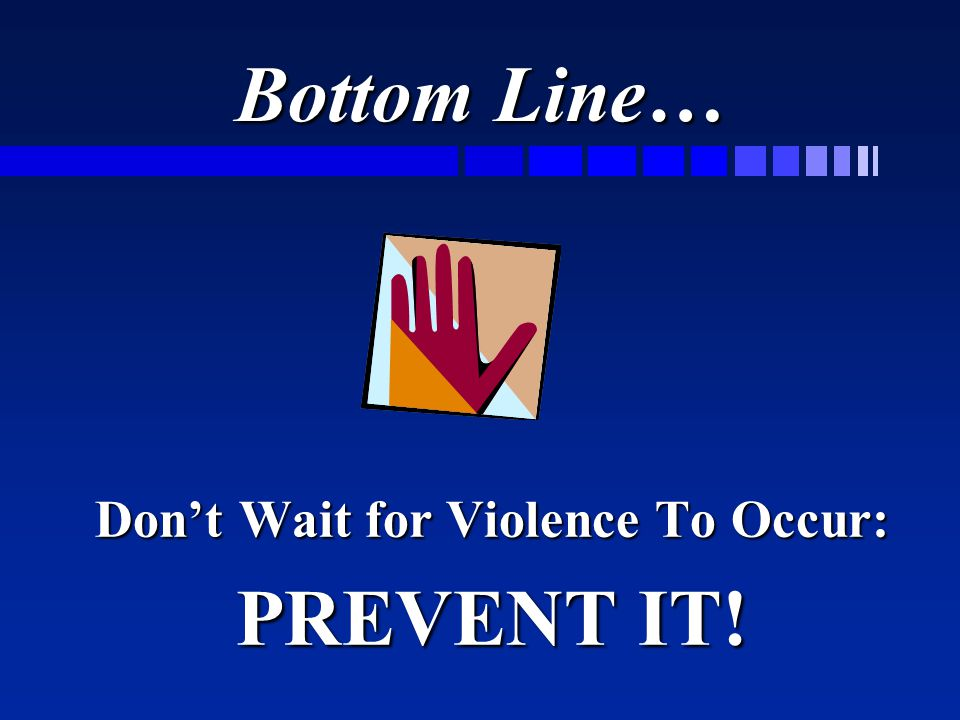 Bottom Line… Don't Wait for Violence To Occur: PREVENT IT!