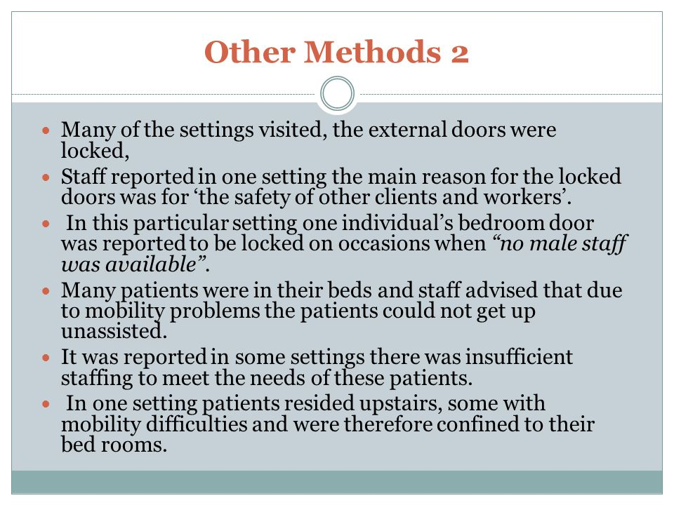 Other Methods 2 Many of the settings visited, the external doors were locked, Staff reported in one setting the main reason for the locked doors was for 'the safety of other clients and workers'.