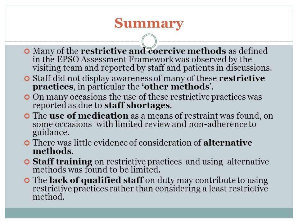 Summary Many of the restrictive and coercive methods as defined in the EPSO Assessment Framework was observed by the visiting team and reported by sta