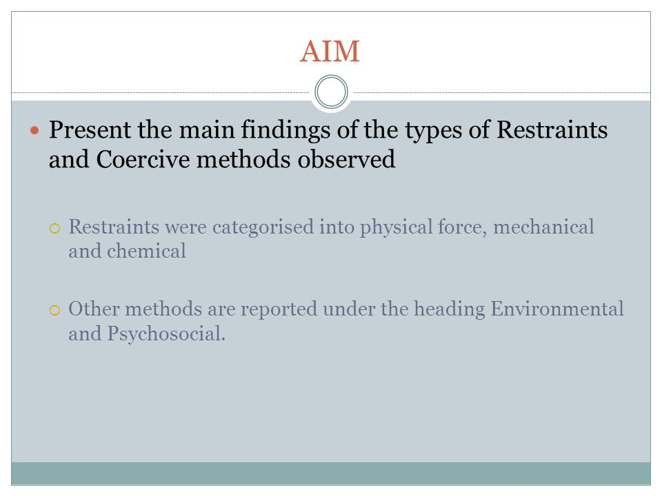 AIM Present the main findings of the types of Restraints and Coercive methods observed  Restraints were categorised into physical force, mechanical and chemical  Other methods are reported under the heading Environmental and Psychosocial.