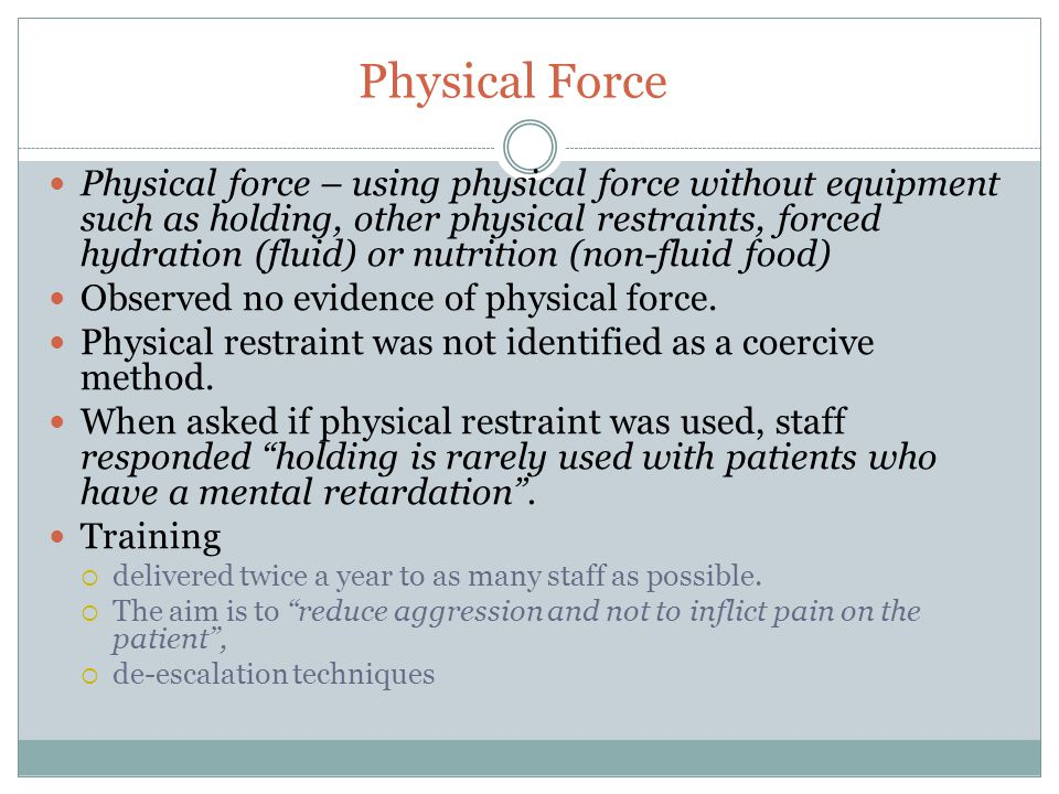 Physical Force Physical force – using physical force without equipment such as holding, other physical restraints, forced hydration (fluid) or nutrition (non-fluid food) Observed no evidence of physical force.