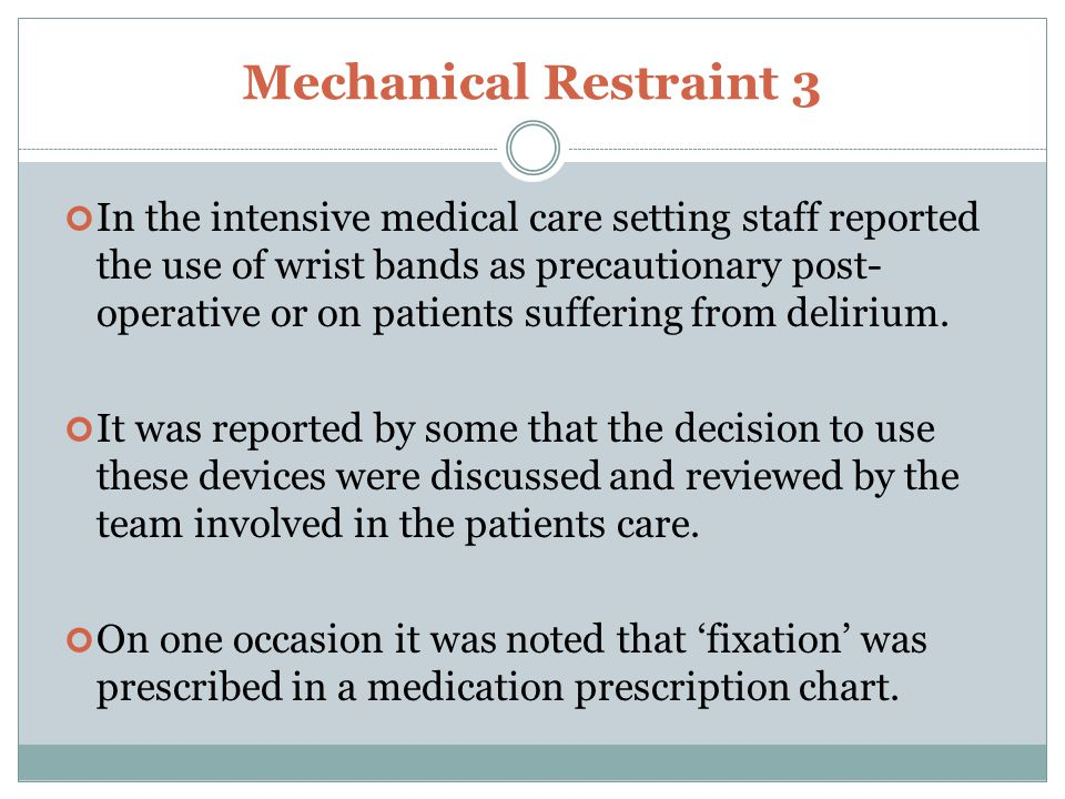 Mechanical Restraint 3 In the intensive medical care setting staff reported the use of wrist bands as precautionary post- operative or on patients suffering from delirium.