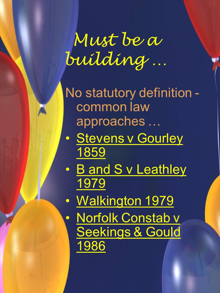 Must be a building … No statutory definition - common law approaches … Stevens v Gourley 1859 B and S v Leathley 1979 Walkington 1979 Norfolk Constab v Seekings & Gould 1986