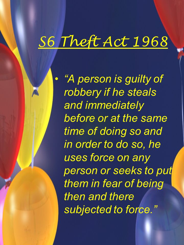 S6 Theft Act 1968 A person is guilty of robbery if he steals and immediately before or at the same time of doing so and in order to do so, he uses force on any person or seeks to put them in fear of being then and there subjected to force.