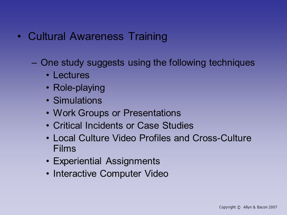 Cultural Awareness Training –One study suggests using the following techniques Lectures Role-playing Simulations Work Groups or Presentations Critical Incidents or Case Studies Local Culture Video Profiles and Cross-Culture Films Experiential Assignments Interactive Computer Video Copyright © Allyn & Bacon 2007