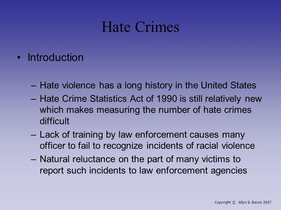 Hate Crimes Introduction –Hate violence has a long history in the United States –Hate Crime Statistics Act of 1990 is still relatively new which makes measuring the number of hate crimes difficult –Lack of training by law enforcement causes many officer to fail to recognize incidents of racial violence –Natural reluctance on the part of many victims to report such incidents to law enforcement agencies Copyright © Allyn & Bacon 2007