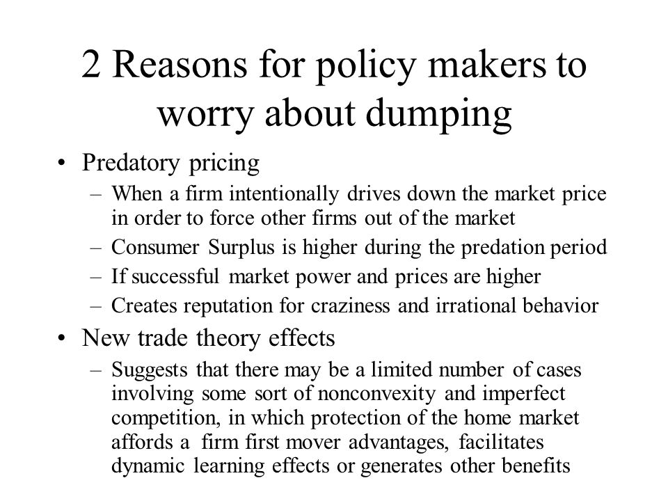 Dumping A type of international discrimination Condones detrimental behavior Prevents behavior beneficial to affecting countries Prices are lower if domestic demand is more elastic than foreign demand