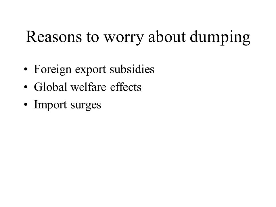 Reasons to worry about dumping Foreign export subsidies Global welfare effects Import surges