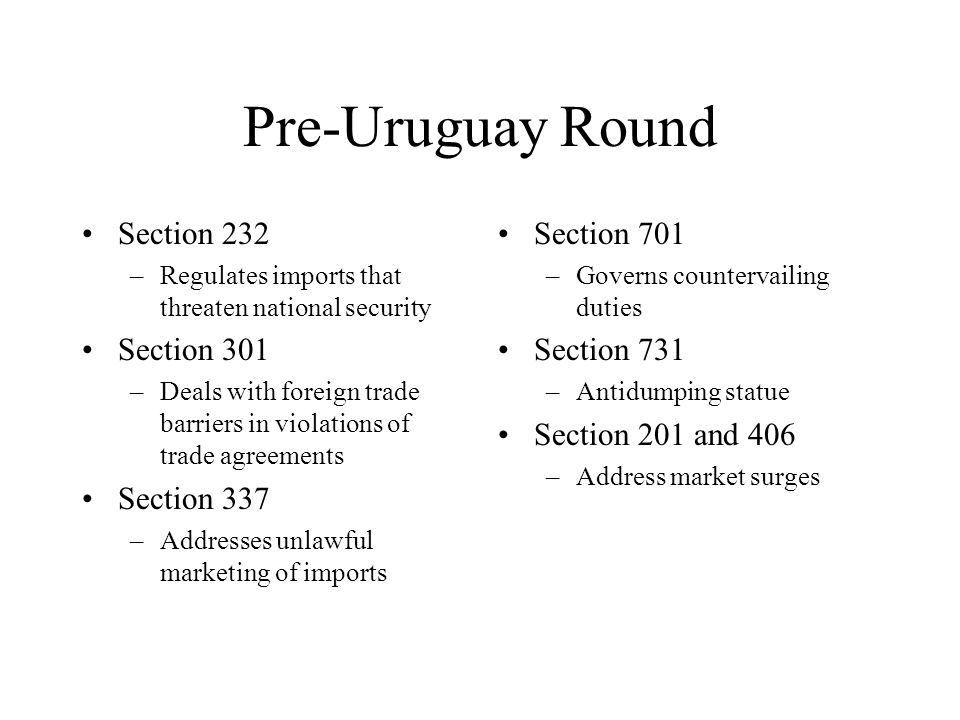 Pre-Uruguay Round Section 232 –Regulates imports that threaten national security Section 301 –Deals with foreign trade barriers in violations of trade agreements Section 337 –Addresses unlawful marketing of imports Section 701 –Governs countervailing duties Section 731 –Antidumping statue Section 201 and 406 –Address market surges