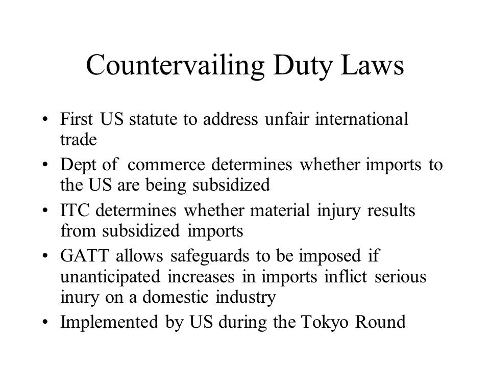 Antidumping laws –Has two parts Dumping component: compares price in the US to a so call foreign market value Injury component: the ITC determines where the imports are causing or threatening material injury to US industries