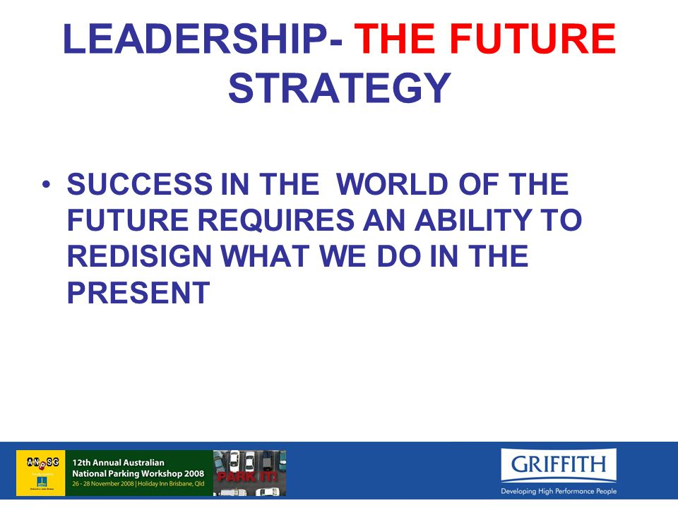 LEADERSHIP- THE FUTURE STRATEGY SUCCESS IN THE WORLD OF THE FUTURE REQUIRES AN ABILITY TO REDISIGN WHAT WE DO IN THE PRESENT