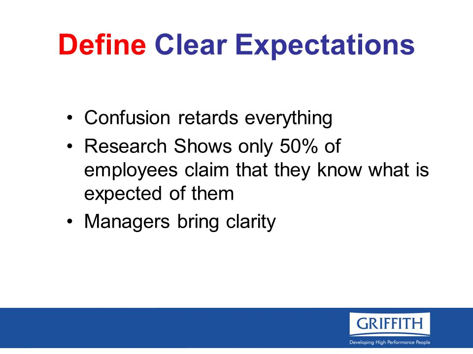 Define Clear Expectations Confusion retards everything Research Shows only 50% of employees claim that they know what is expected of them Managers bring clarity
