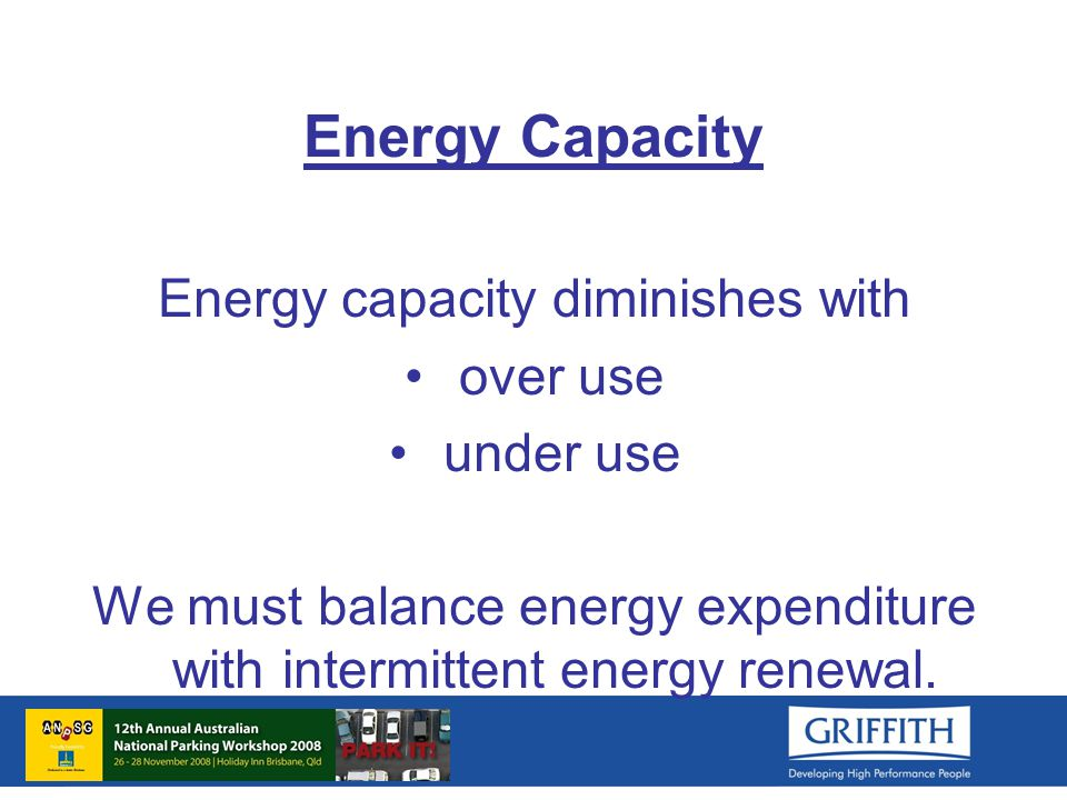 Energy Capacity Energy capacity diminishes with over use under use We must balance energy expenditure with intermittent energy renewal.