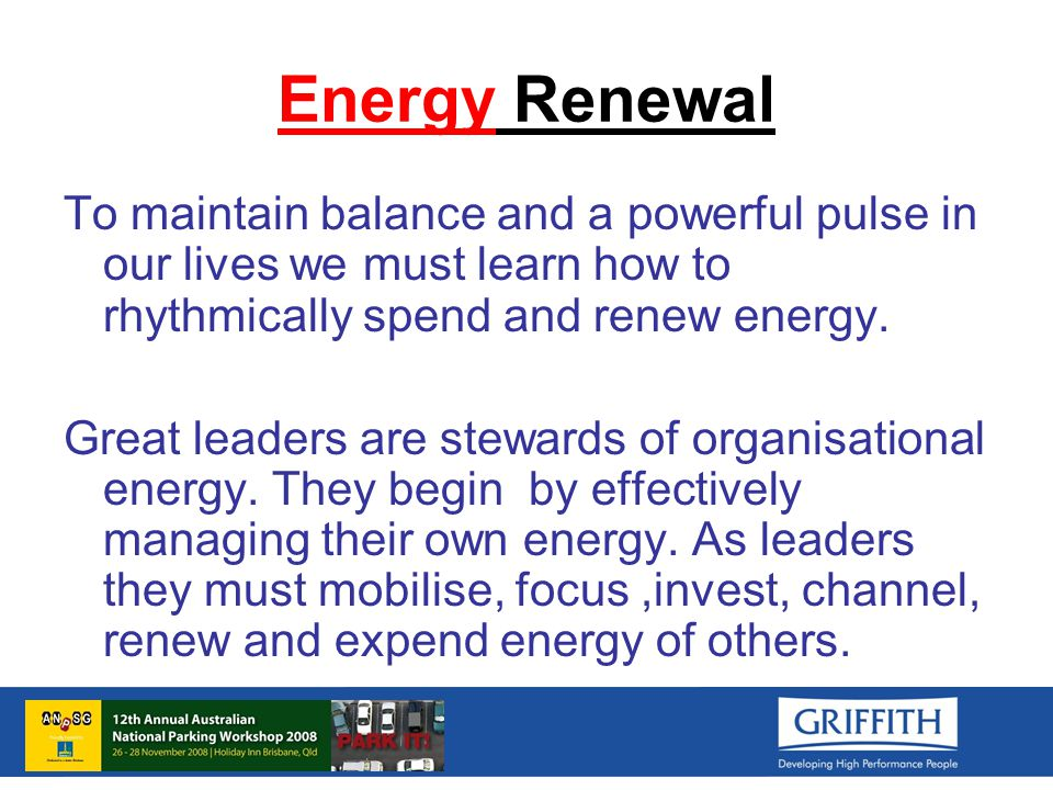 Energy Renewal To maintain balance and a powerful pulse in our lives we must learn how to rhythmically spend and renew energy.