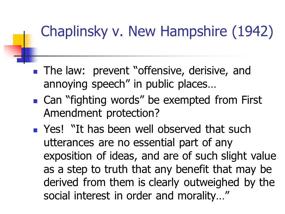"""Chaplinsky v. New Hampshire (1942) The law: prevent """"offensive, derisive, and annoying speech"""" in public places… Can """"fighting words"""" be exempted from"""