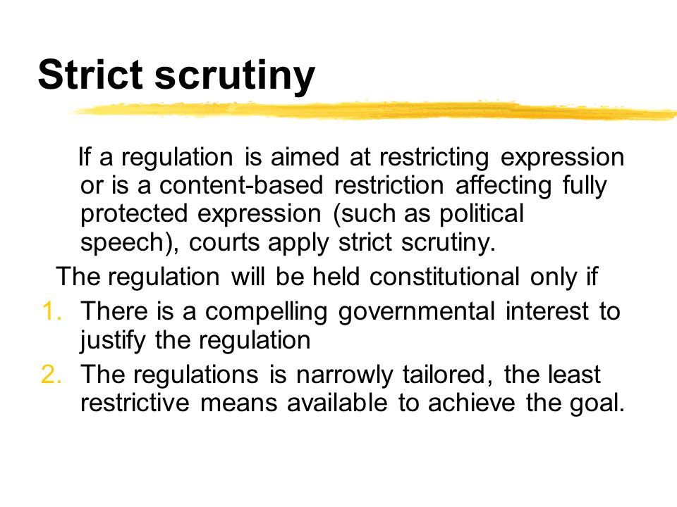 Levels of scrutiny Courts apply different level of scrutiny (review) to regulations on expression depending on a number of factors, e.g., whether the
