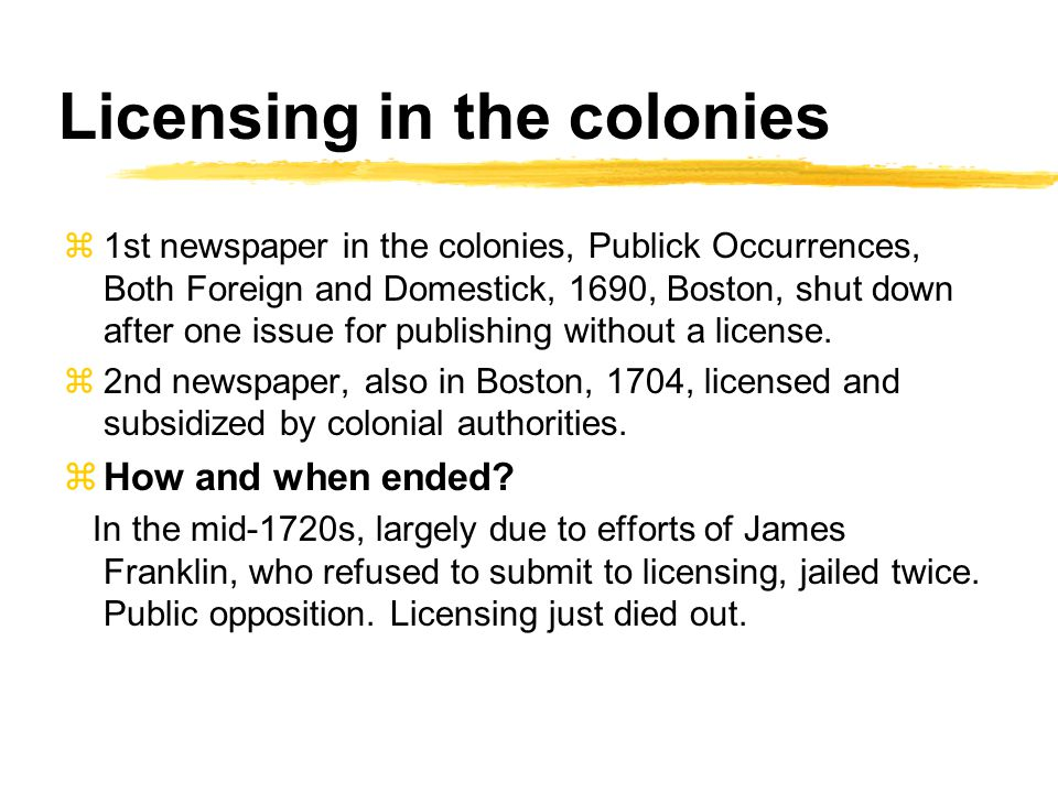 Licensing in the colonies z1st newspaper in the colonies, Publick Occurrences, Both Foreign and Domestick, 1690, Boston, shut down after one issue for publishing without a license.