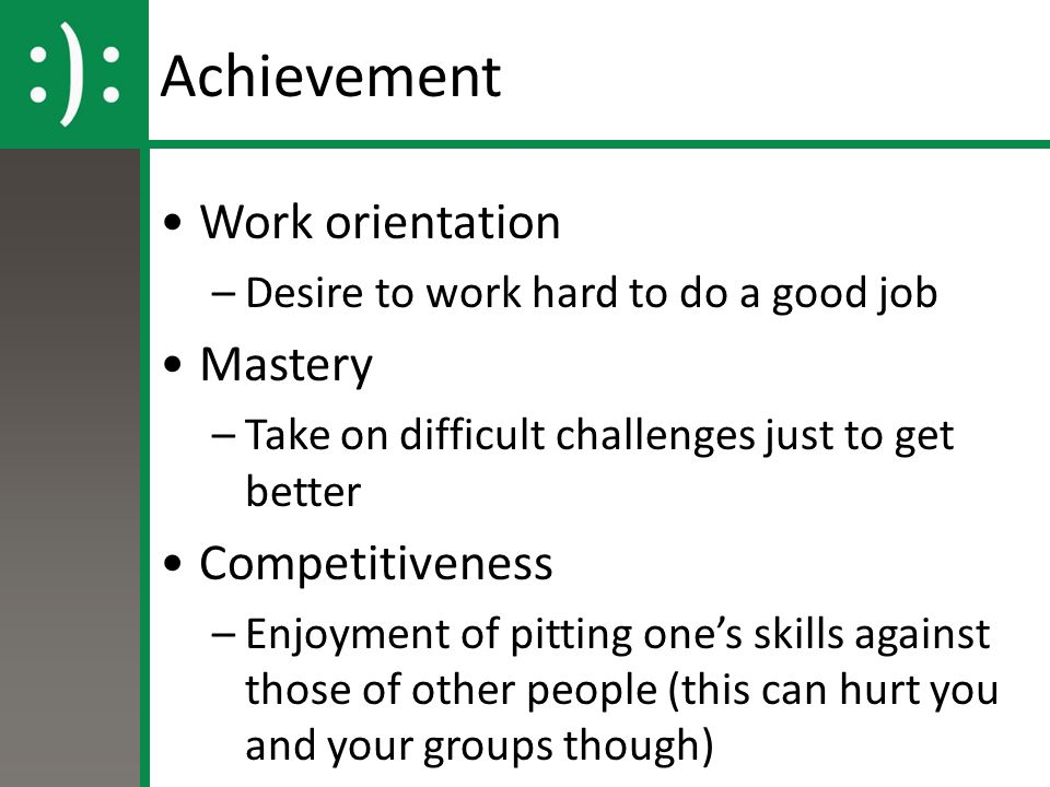 Achievement Work orientation –Desire to work hard to do a good job Mastery –Take on difficult challenges just to get better Competitiveness –Enjoyment of pitting one's skills against those of other people (this can hurt you and your groups though)