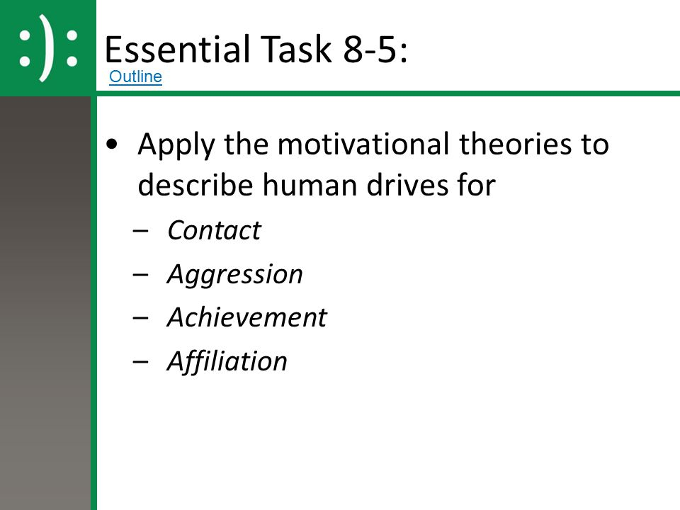 Essential Task 8-5: Apply the motivational theories to describe human drives for –Contact –Aggression –Achievement –Affiliation Outline