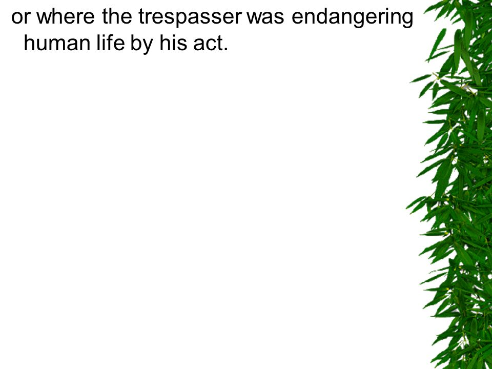 or where the trespasser was endangering human life by his act.
