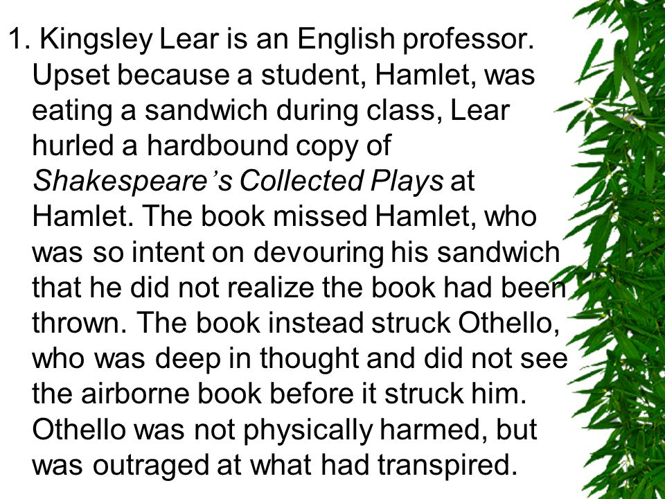 1. Kingsley Lear is an English professor. Upset because a student, Hamlet, was eating a sandwich during class, Lear hurled a hardbound copy of Shakesp