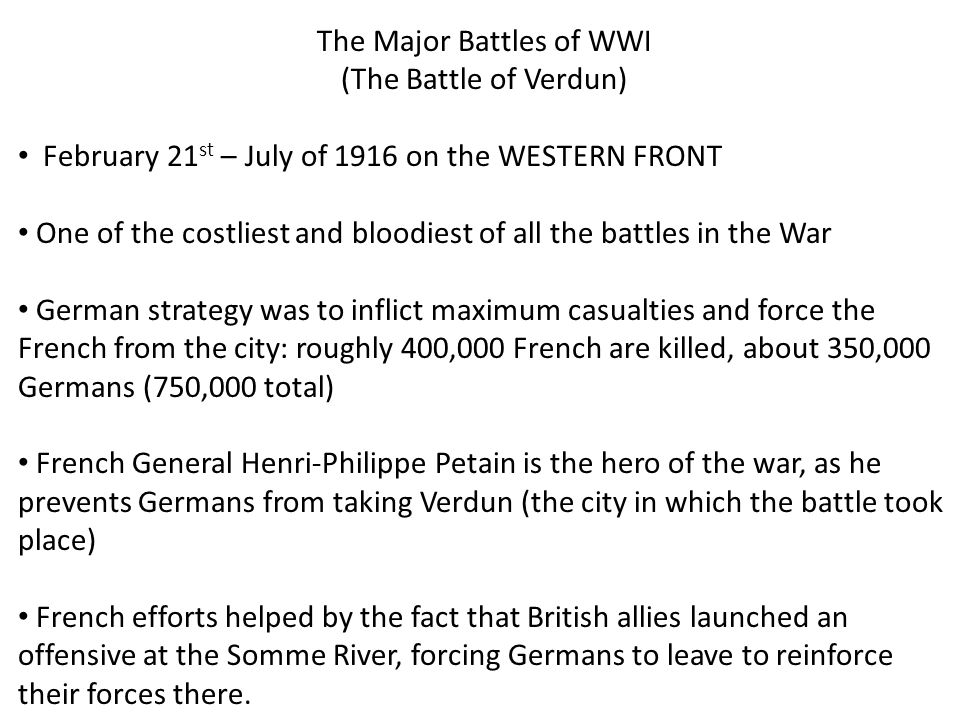 The Major Battles of WWI (The Battle of the Somme) July 1-November 13th, 1916 on the WESTERN FRONT The British initiated the fight against the Germans as a counter offensive for Verdun: 60,000 casualties for the British on the first day of the battle, 20,000 killed A futile/indecisive battle: only 5 miles of ground gained the entire time British suffered 420,000 casualties, the French 195,000, the Germans 650,000 Only real success of the battle was that it relieved the French troops at Verdun by forcing German troops to come to aid of their forces at the Somme: TANKS WERE USED FOR THE FIRST TIME!