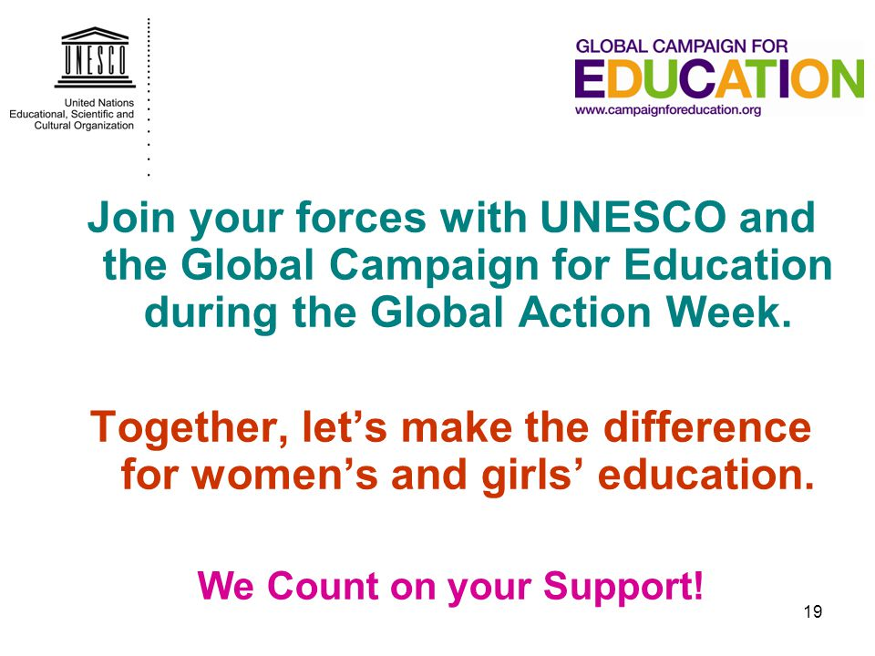 19 Join your forces with UNESCO and the Global Campaign for Education during the Global Action Week. Together, let's make the difference for women's a