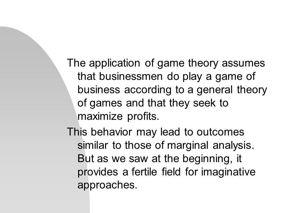 The application of game theory assumes that businessmen do play a game of business according to a general theory of games and that they seek to maximi